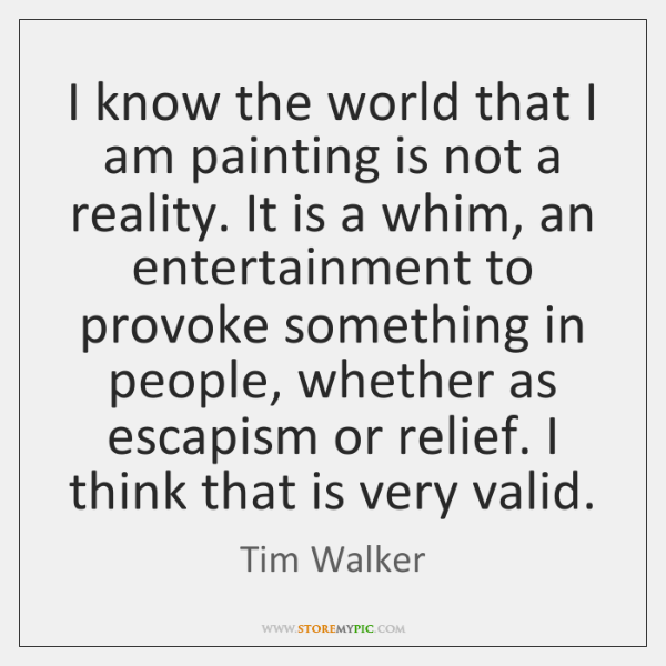I know the world that I am painting is not a reality. ...
