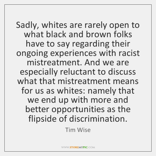 Sadly, whites are rarely open to what black and brown folks have ...