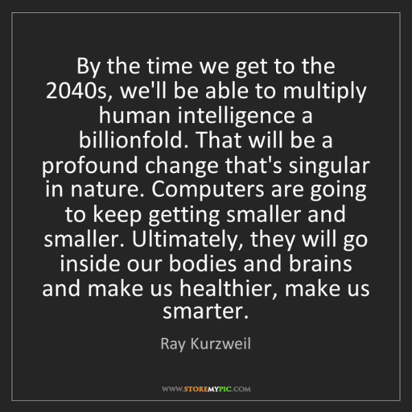 Ray Kurzweil: By the time we get to the 2040s, we'll be able to multiply...