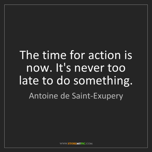 Antoine de Saint-Exupery: The time for action is now. It's never too late to do...