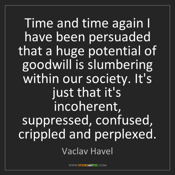 Vaclav Havel: Time and time again I have been persuaded that a huge...