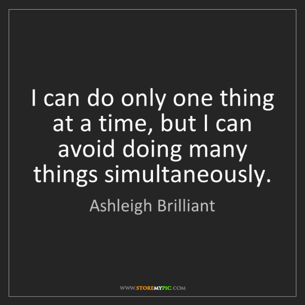 Ashleigh Brilliant: I can do only one thing at a time, but I can avoid doing...