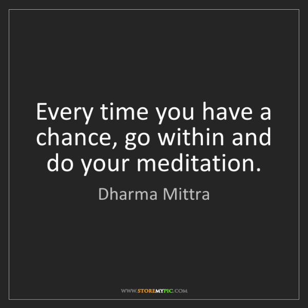 Dharma Mittra: Every time you have a chance, go within and do your meditation.