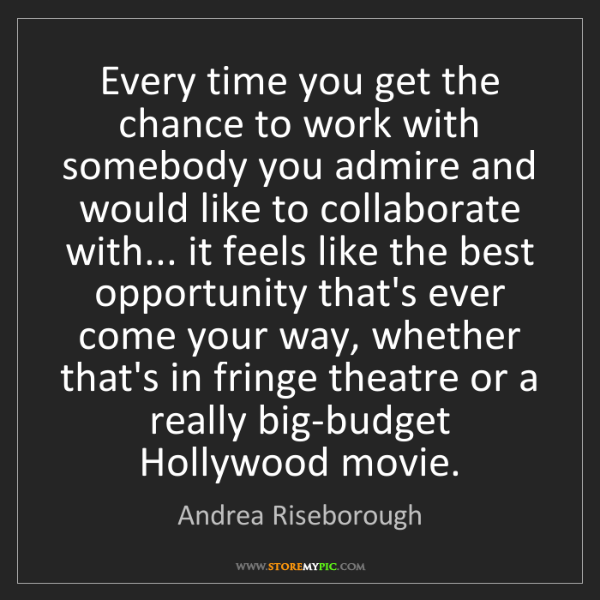 Andrea Riseborough: Every time you get the chance to work with somebody you...