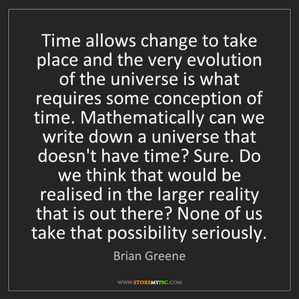 Brian Greene: Time allows change to take place and the very evolution...