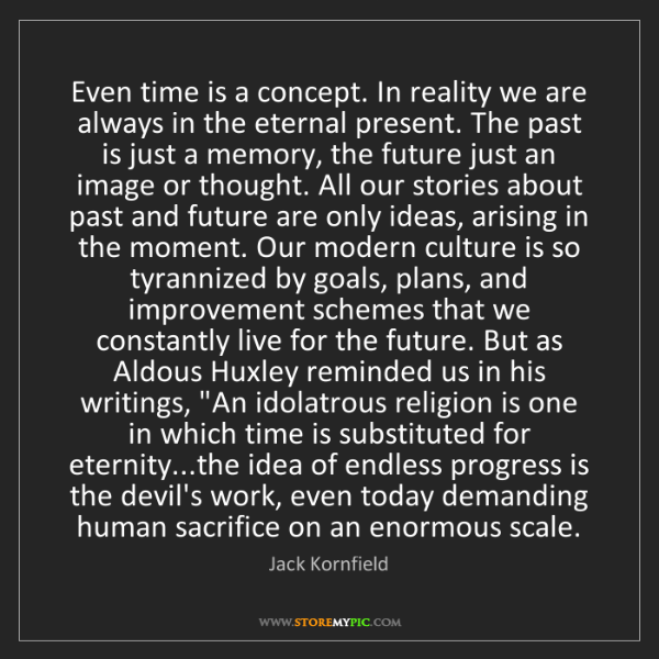 Jack Kornfield: Even time is a concept. In reality we are always in the...