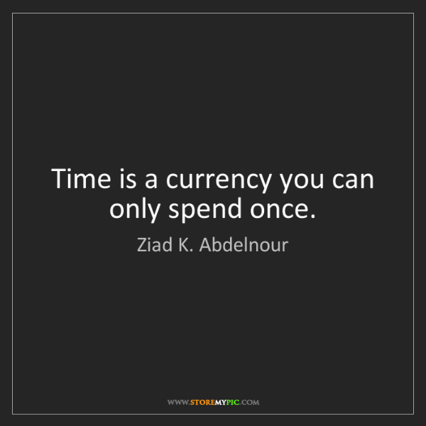 Ziad K. Abdelnour: Time is a currency you can only spend once.