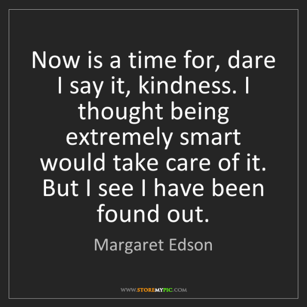 Margaret Edson: Now is a time for, dare I say it, kindness. I thought...