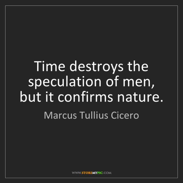 Marcus Tullius Cicero: Time destroys the speculation of men, but it confirms...
