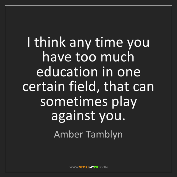 Amber Tamblyn: I think any time you have too much education in one certain...
