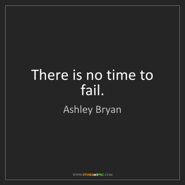 Ashley Bryan: There is no time to fail.