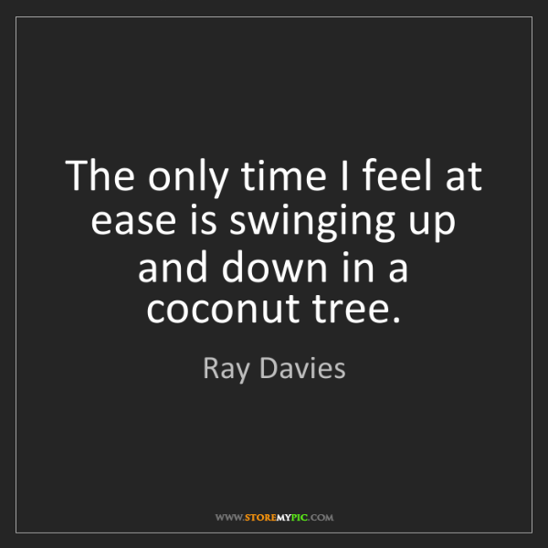 Ray Davies: The only time I feel at ease is swinging up and down...