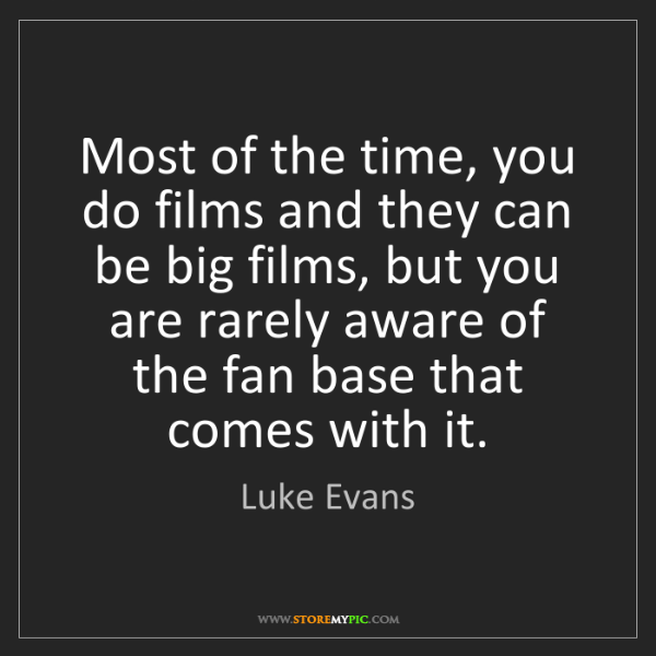 Luke Evans: Most of the time, you do films and they can be big films,...