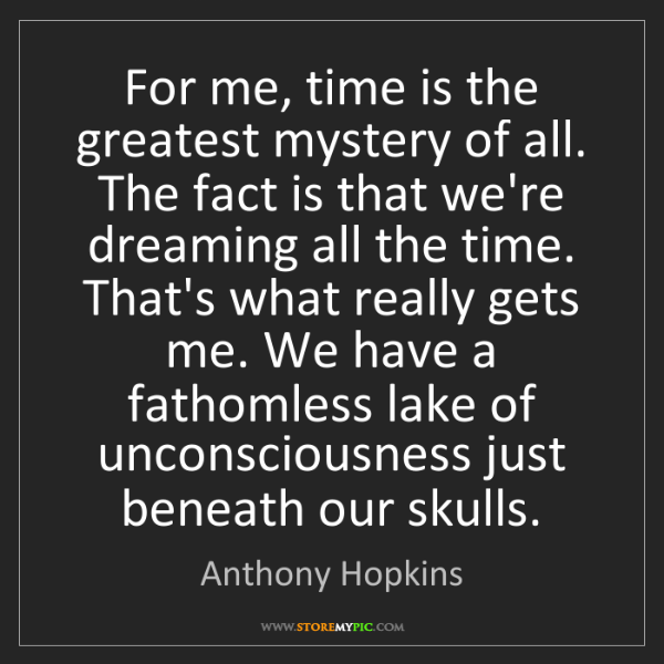 Anthony Hopkins: For me, time is the greatest mystery of all. The fact...