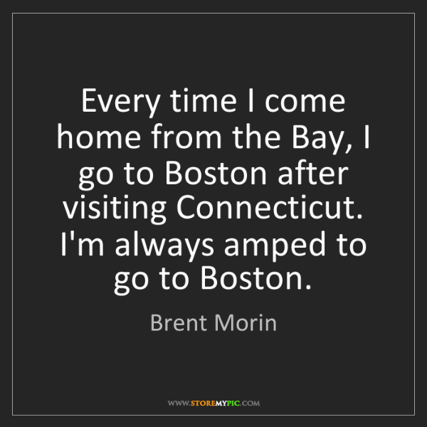 Brent Morin: Every time I come home from the Bay, I go to Boston after...