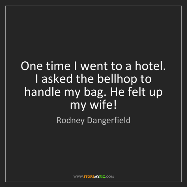 Rodney Dangerfield: One time I went to a hotel. I asked the bellhop to handle...