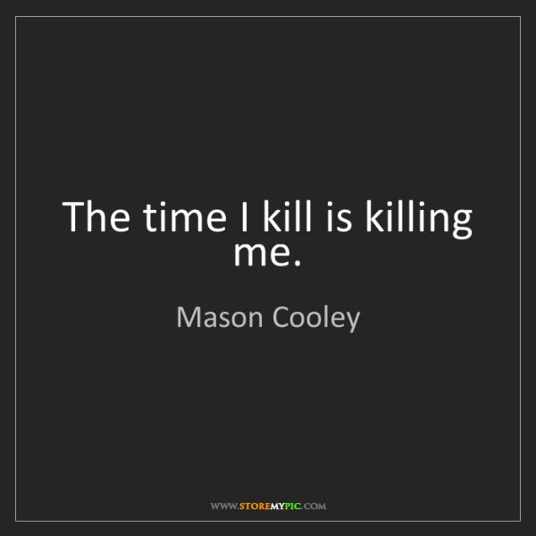 Mason Cooley: The time I kill is killing me.