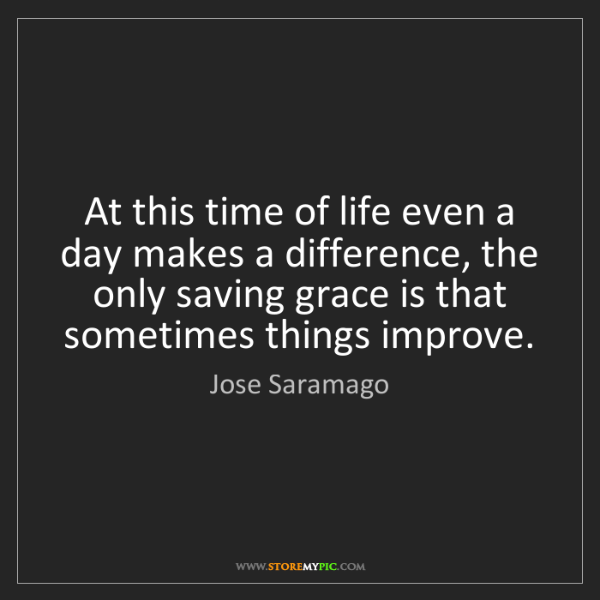 Jose Saramago: At this time of life even a day makes a difference, the...