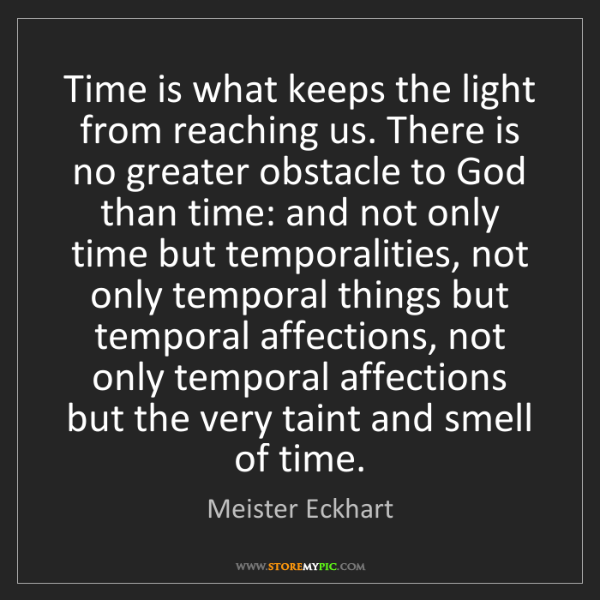 Meister Eckhart: Time is what keeps the light from reaching us. There...