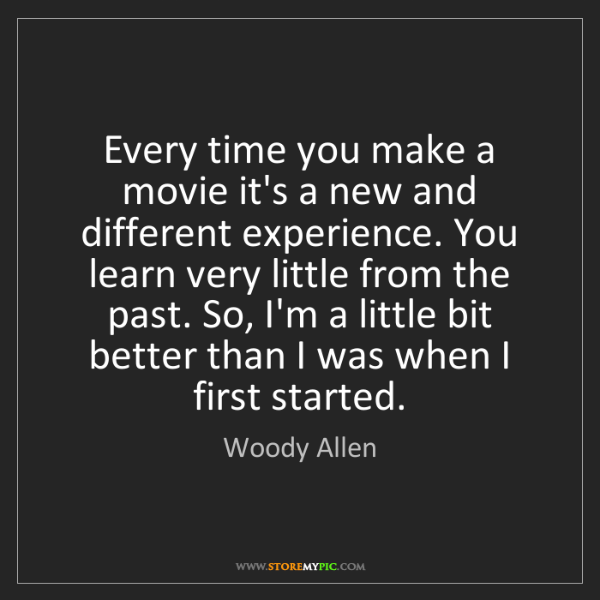 Woody Allen: Every time you make a movie it's a new and different...