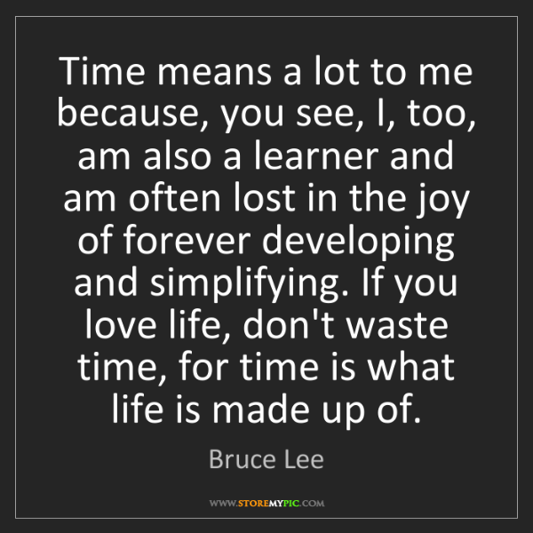 Bruce Lee: Time means a lot to me because, you see, I, too, am also...