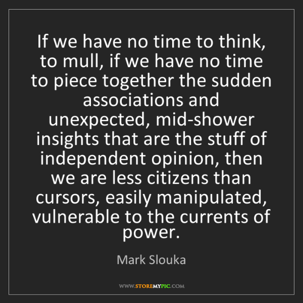 Mark Slouka: If we have no time to think, to mull, if we have no time...