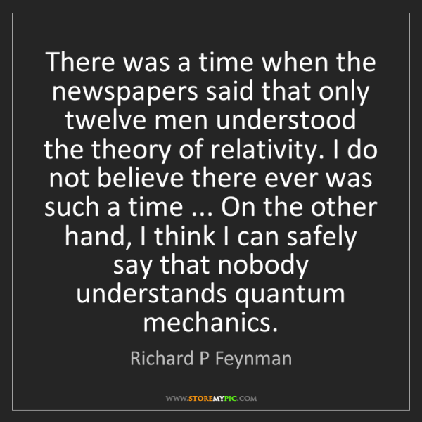 Richard P Feynman: There was a time when the newspapers said that only twelve...