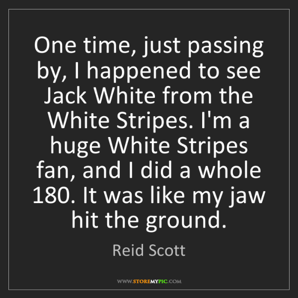 Reid Scott: One time, just passing by, I happened to see Jack White...
