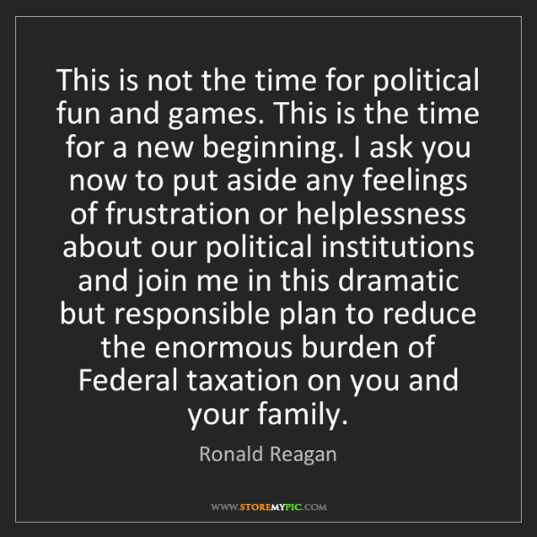 Ronald Reagan: This is not the time for political fun and games. This...