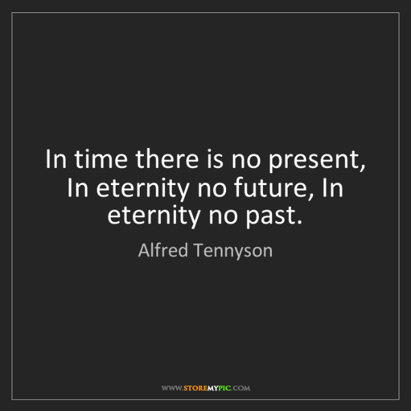 Alfred Tennyson: In time there is no present, In eternity no future, In...