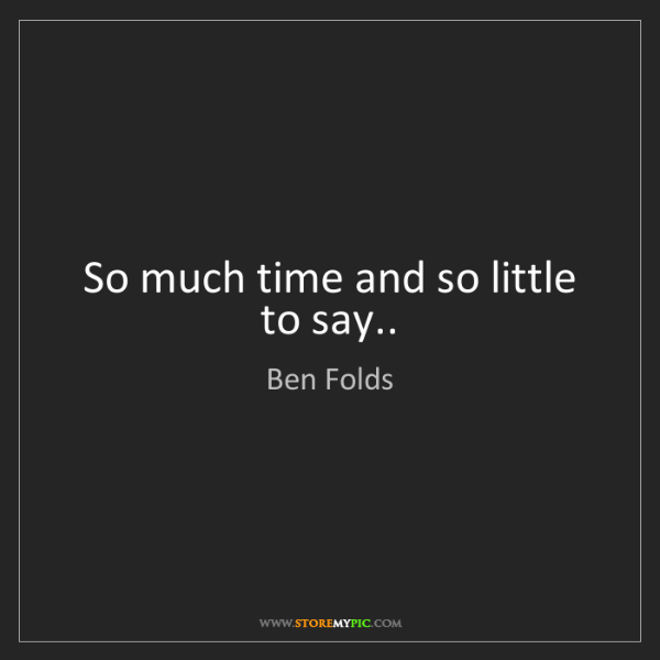 Ben Folds: So much time and so little to say..