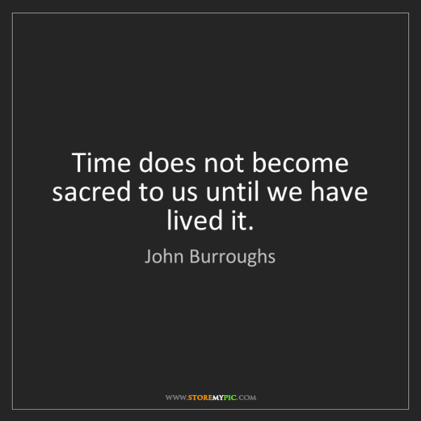 John Burroughs: Time does not become sacred to us until we have lived...