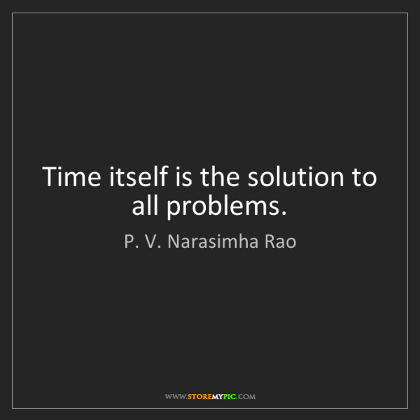 P. V. Narasimha Rao: Time itself is the solution to all problems.