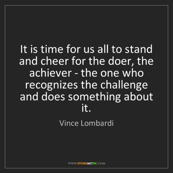 Vince Lombardi: It is time for us all to stand and cheer for the doer,...
