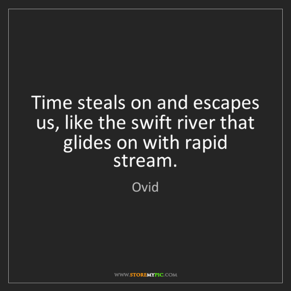 Ovid: Time steals on and escapes us, like the swift river that...
