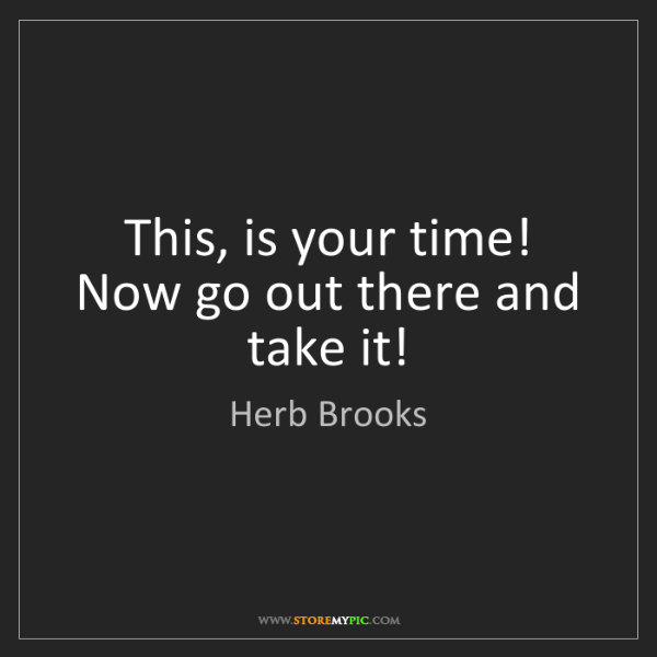 Herb Brooks: This, is your time! Now go out there and take it!