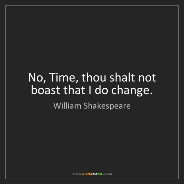 William Shakespeare: No, Time, thou shalt not boast that I do change.