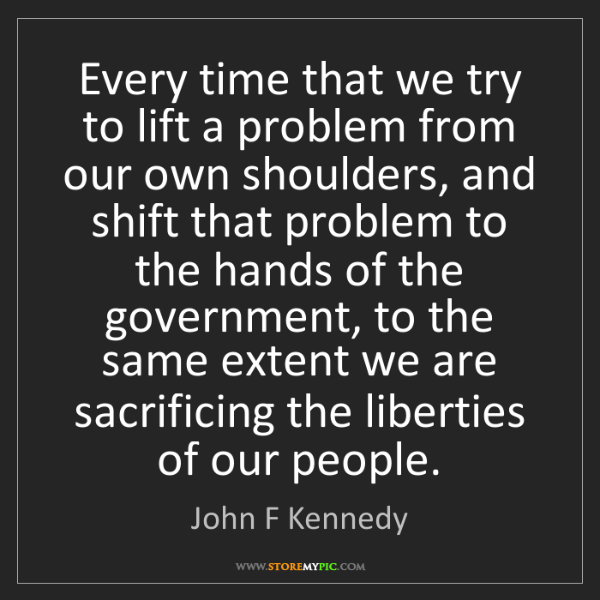 John F Kennedy: Every time that we try to lift a problem from our own...