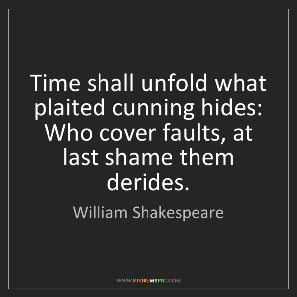 William Shakespeare: Time shall unfold what plaited cunning hides: Who cover...