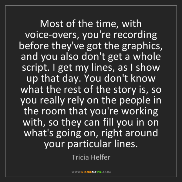 Tricia Helfer: Most of the time, with voice-overs, you're recording...