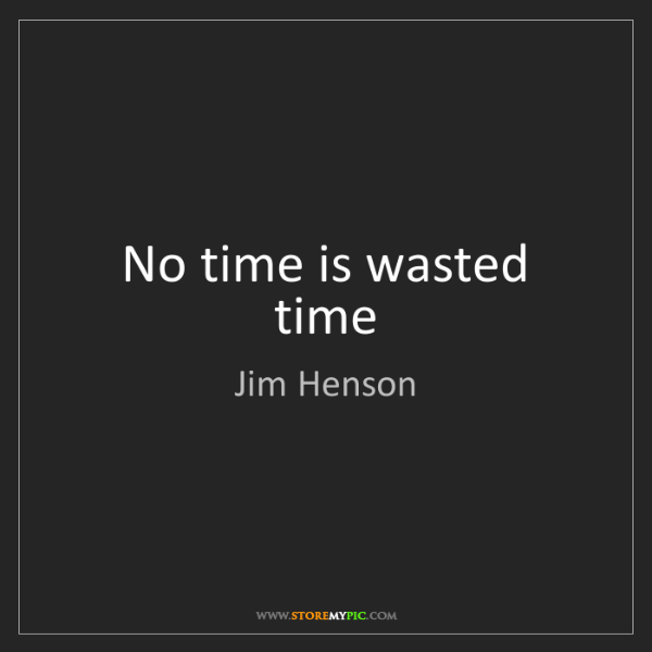 Jim Henson: No time is wasted time