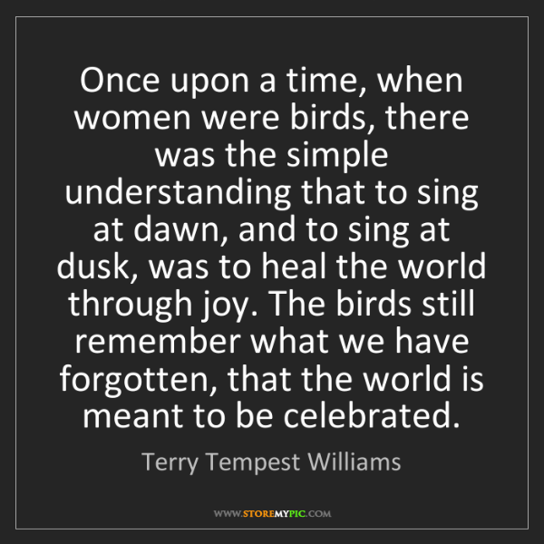 Terry Tempest Williams: Once upon a time, when women were birds, there was the...