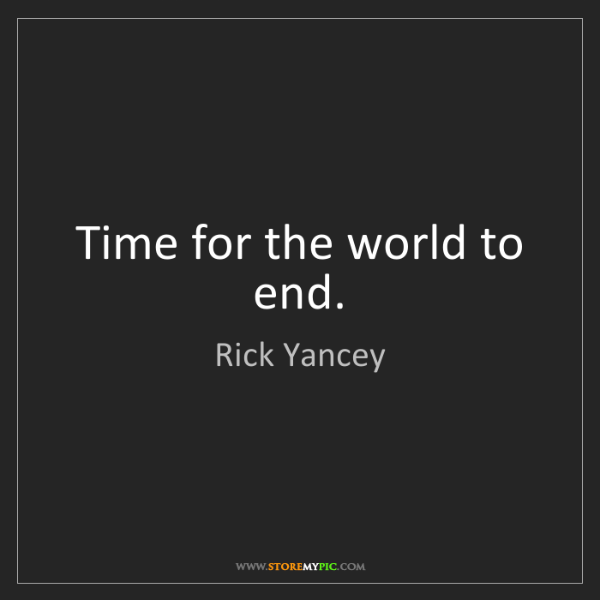 Rick Yancey: Time for the world to end.