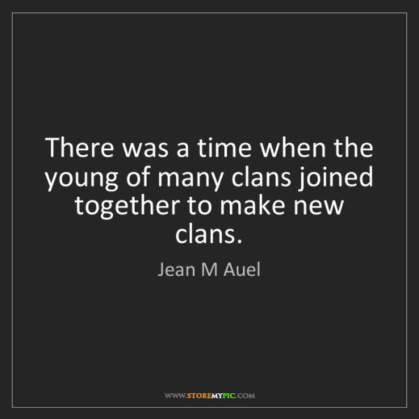 Jean M Auel: There was a time when the young of many clans joined...