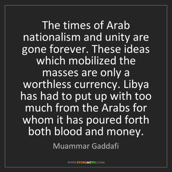 Muammar Gaddafi: The times of Arab nationalism and unity are gone forever....