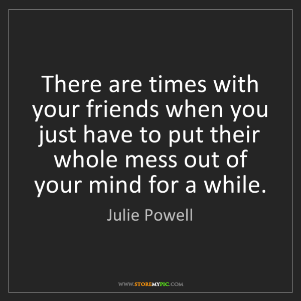 Julie Powell: There are times with your friends when you just have...