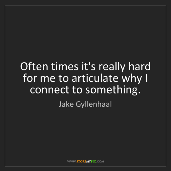 Jake Gyllenhaal: Often times it's really hard for me to articulate why...
