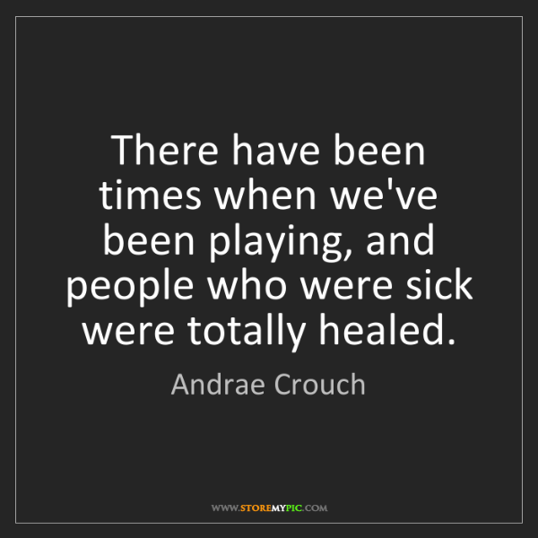 Andrae Crouch: There have been times when we've been playing, and people...