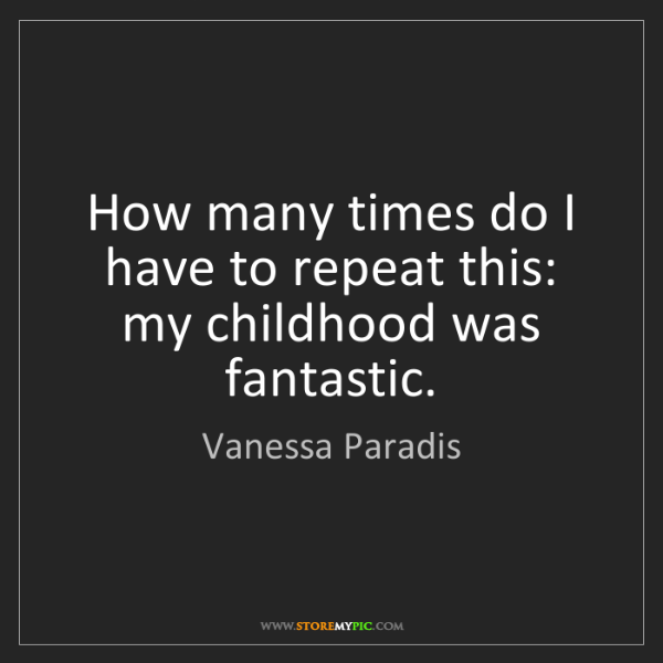 Vanessa Paradis: How many times do I have to repeat this: my childhood...