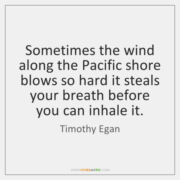 Sometimes the wind along the Pacific shore blows so hard it steals ...